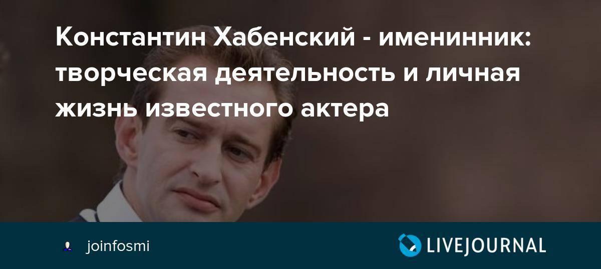 Константин хабенский: биография, личная жизнь, фото актера