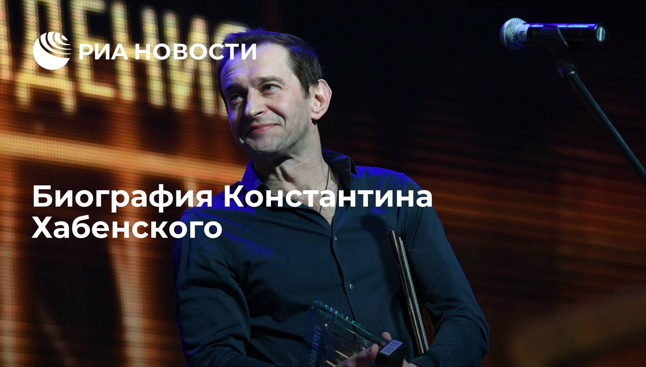 Константин хабенский: краткая биография, фото и видео личная жизнь