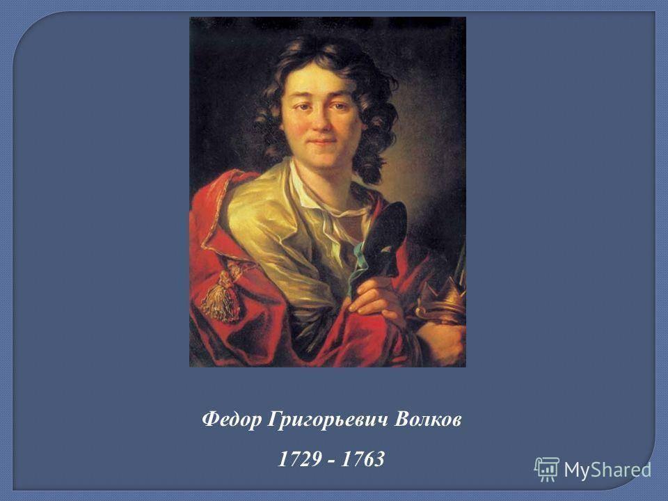 Волков федор григорьевич - русский актёр и театральный деятель, основатель русского театра.