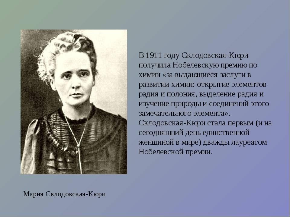 Мария склодовская-кюри - первая в мире женщина, которая получила нобелевскую премию сразу по химии и физике.