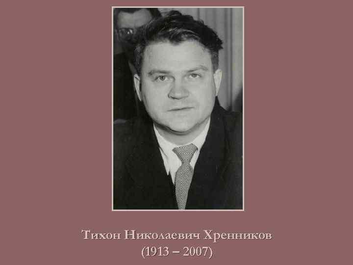 Хренников тихон николаевич (1913 – 2007 г.г.). тихон николаевич хренников родился в 1913 году в уездном городе ельце орловской губернии. отец николай. - презентация