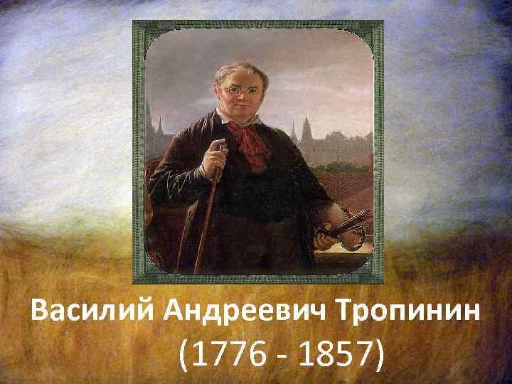 Василий тропинин — биография василия тропинина, самые известные картины художника, периоды и суть творчества, автопортрет живописца. роль василия тропинина в русском искусстве
